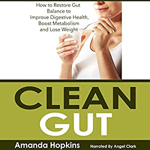 Clean Gut: How to Restore Gut Balance to Improve Digestive Health, Boost Metabolism, and Lose Weight Audiobook