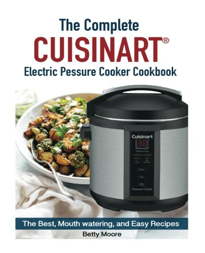 The Complete Cuisinart Electric Pressure Cooker Cookbook by Betty Moore