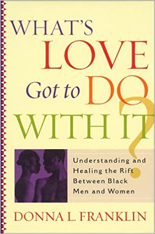 What'S Love Got To Do With It?: Understanding And Healing The Rift Between Black Men And Women