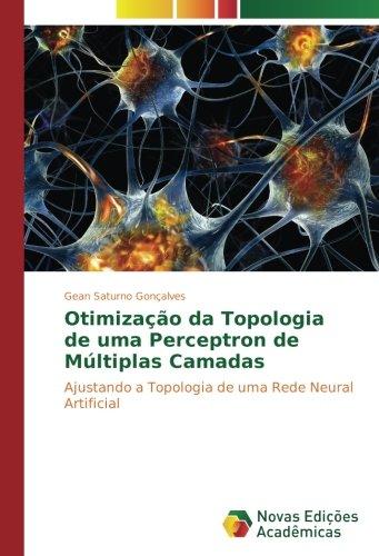 Otimização da Topologia de uma Perceptron de Múltiplas Camadas: Ajustando a Topologia de uma Rede Neural Artificial (Portuguese Edition) pdf