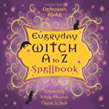 Everyday Witch A to Z Spellbook: Wonderfully Witchy Blessings, Charms and Spells