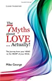The 7 Myths About Love...Actually! The Journey from Your Head to the Heart of Your Soul