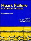 Heart Failure in Clinical Practice, John GF Cleland, John JV McMurray, 1853175617