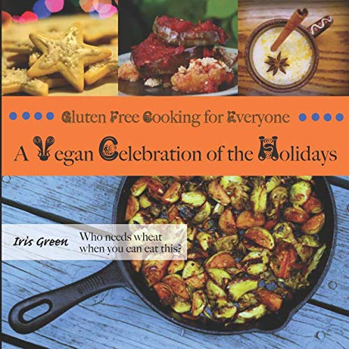 Gluten Free Cooking for Everyone: A Vegan Celebration of the Holidays by Iris Green