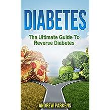 Diabetes: The Ultimate Guide To Reverse Diabetes ( Diabetes Diet, Lower Blood Sugar, Reversing Diabetes Book 1)
