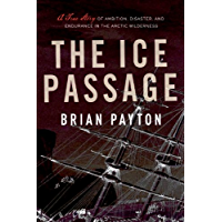 The Ice Passage: A True Story of Ambition, Disaster, and Endurance in the Arctic Wilderness (English Edition)