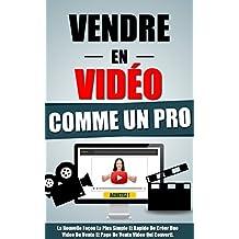Vendre En Video Comme Un Pro: La Nouvelle Façon La Plus Simple Et Rapide De Créer Une Video De Vente Et Page De Vente Video Qui Converti. (French Edition)