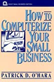 How to Computerize Your Small Business, Patrick D. O'Hara, 047157869X