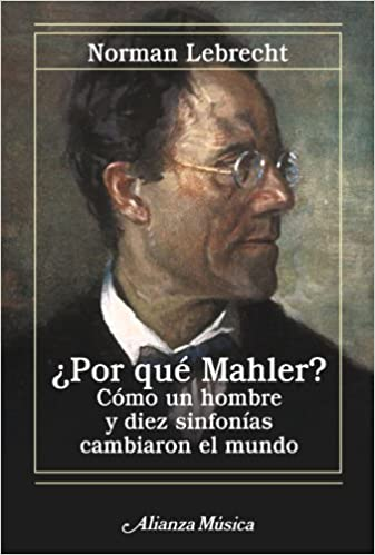 por que mahler why mahler como un hombre y diez sinfonias cambiaron el mundo how one man and ten symphonies changed the world spanish edition