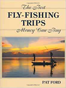 Best fly fishing trips money can buy pat ford for Best fishing books