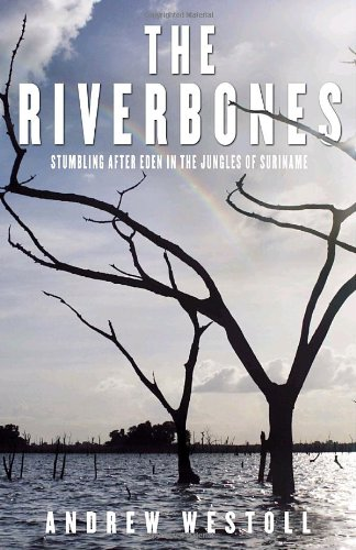 The Riverbones: Stumbling After Eden in the Jungles of Suriname