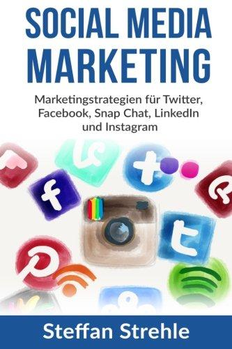 Social Media Marketing: Marketingstrategien für Twitter, Facebook, Snap Chat, LinkedIn und Instagram