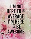 I'm not here to be average I'm here to be