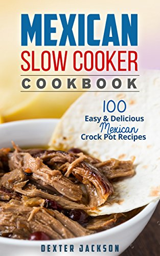 Mexican Slow Cooker Cookbook: 100 Easy & Delicious Mexican Crock Pot Recipes (Fajitas, Burritos, Chili Verde, Tacos, Enchiladas, Cornbread and a lot more) by Dexter Jackson