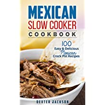 Mexican Slow Cooker Cookbook: 100 Easy & Delicious Mexican Crock Pot Recipes (Fajitas, Burritos, Chili Verde, Tacos, Enchiladas, Cornbread and a lot more)