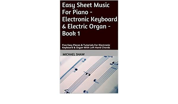 Piano: Easy Sheet Music For Piano - Electronic Keyboard & Electric Organ - Book 1: Five Easy Pieces & Tutorials For Electronic Keyboard & Organ With Left ...