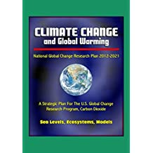 Climate Change and Global Warming - National Global Change Research Plan 2012-2021: A Strategic Plan For The U.S. Global Change Research Program, Carbon Dioxide, Sea Levels, Ecosystems, Models