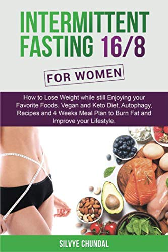 Intermittent Fasting 16/8 For Women:: How to Lose Weight while still Enjoying your Favorite Foods. Vegan and Keto Diet, Autophagy, Recipes and 4 Weeks Meal Plan to Burn Fat and Improve your Lifestyle