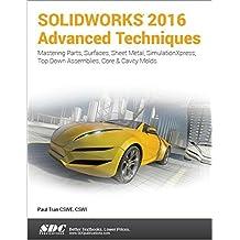 Solidworks 2016 Advanced Techniques: Advanced Level Tutorials: Mastering Parts, Surfaces, Sheet Metal, Simulationxpress, Top-down Assemblies, Core & Cavity Molds