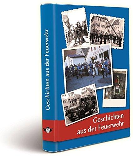 Geschichten aus der Feuerwehr: Sammlung von Geschichten und Anekdoten diverser Autoren aus ganz Deutschland