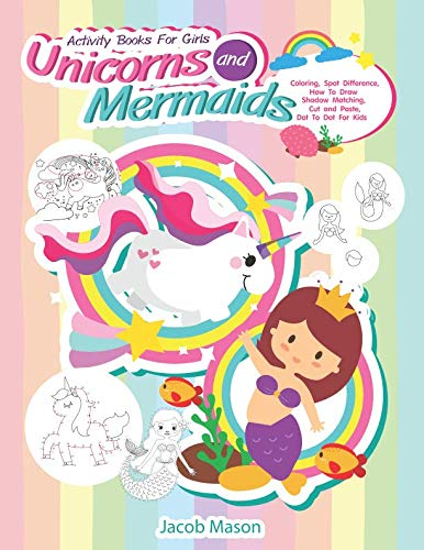 - Activity Books For Girls Unicorns and Mermaids: Coloring, Spot Difference, How To Draw, Shadow Matching, Cut and Paste, Dot To Dot For Kids (Unicorn Coloring Book)