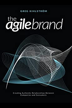 The Agile Brand: Creating Authentic Relationships Between Companies and Consumers by [Kihlström, Greg]