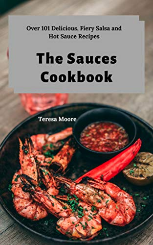 The Sauces Cookbook:  Over 101 Delicious, Fiery Salsa and Hot Sauce Recipes (Delicious Recipes Book 108) by Teresa  Moore