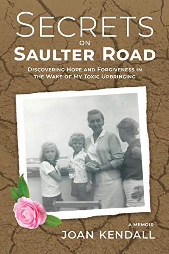 Secrets on Saulter Road: Discovering Hope and Forgiveness in the Wake of My Toxic Upbringing by [Kendall, Joan]