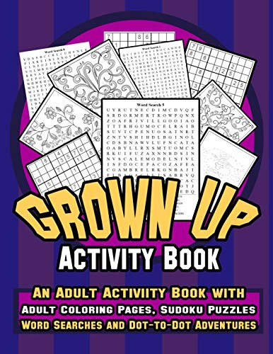 Grown Up Activity Book: An Adult Activity Book with Adult Coloring Pages, Sudoku Puzzles, Word Searches And Dot-To-Dot Adventures: A Fun, Stress Relief and Meditation Coloring Book for Grown up -