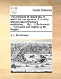 The Principles of Natural Law in Which the True Systems of Morality and Civil Government Are Established; by J J Burlamaqui, Translated Int, Jean-Jacques Burlamaqui, 1140786695