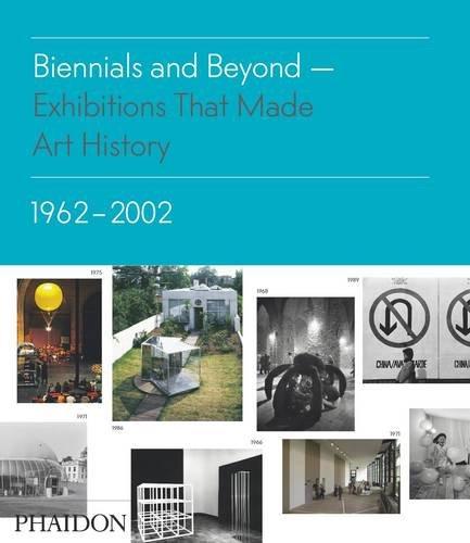 Biennials And Beyond: Exhibitions That Made Art History: 1962-2002 (Salon To Biennial)