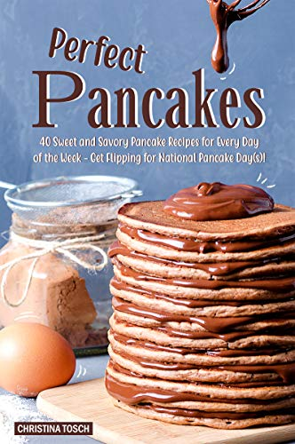Perfect Pancakes: 40 Sweet and Savory Pancake Recipes for Every Day of the Week - Get Flipping for National Pancake Day(s)! by Christina Tosch