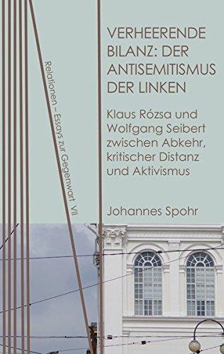 Verheerende Bilanz: Der Antisemitismus der Linken: Klaus Rózsa und Wolfgang Seibert zwischen Abkehr, kritischer Distanz und Aktivismus (Relationen / Essays zur Gegenwart, Band 7)