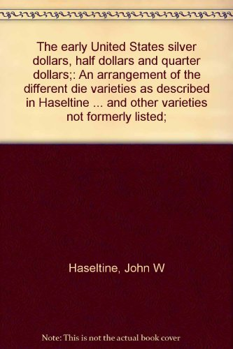 "The early United States silver dollars, half dollars and quarter dollars;: An arrangement of the different die varieties as described in ""Haseltine ... and other varieties not formerly listed;"
