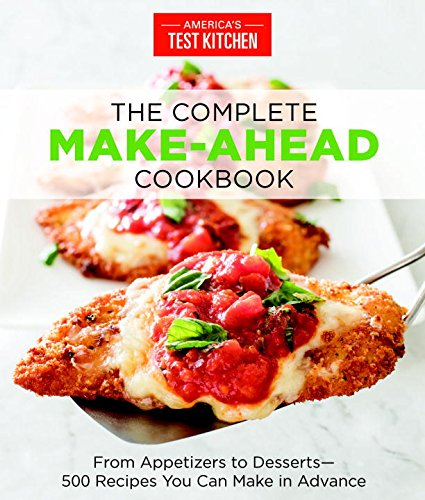 The Complete Make-Ahead Cookbook: From Appetizers to Desserts-500 Recipes You Can Make in Advance by America's Test Kitchen