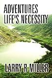 Adventures Life's Necessity, Larry R. Miller, 146267240X