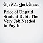 Price of Unpaid Student Debt: The Very Job Needed to Pay It | Jessica Silver Greenberg,Stacy Cowley,Natalie Kitroeff