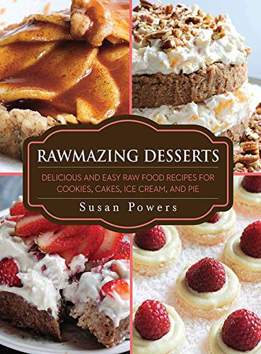 Rawmazing Desserts: Delicious and Easy Raw Food Recipes for Cookies, Cakes, Ice Cream, and -