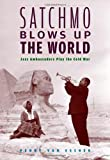 Satchmo Blows Up the World: Jazz Ambassadors Play the Cold War by Penny M Von Eschen (29-Sep-2006) Paperback