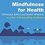 Mindfulness for Health: A Practical Guide to Relieving Pain, Reducing Stress and Restoring Well-Being | Vidyamala Burch,Danny Penman