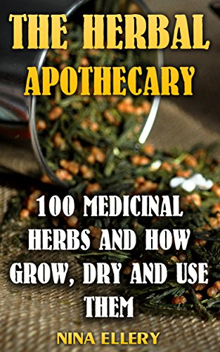 The Herbal Apothecary: 100 Medicinal Herbs and How Grow, Dry And Use Them: (Medicinal Herbs, Alternative Medicine) by [Ellery, Nina ]