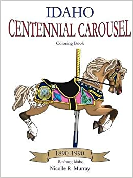 Idaho Centennial Carousel Coloring Book Nicolle R Murray 9781365899027 Amazon Books