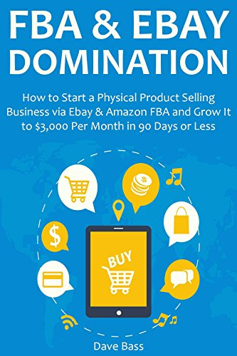 FBA & EBAY DOMINATION: How to Start a Physical Product Selling Business via Ebay & Amazon FBA and Grow It to $3,000 Per Month in 90 Days or Less