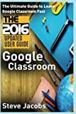 google classroom the ultimate guide to learn google classroom fast 2016 updated user guide google guide google classrooms google drive google google internet user guides volume 1