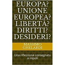 Europa? Unione Europea? Libertà? Diritti? Desideri?: Una riflessione consegnata ai nipoti (Italian Edition)