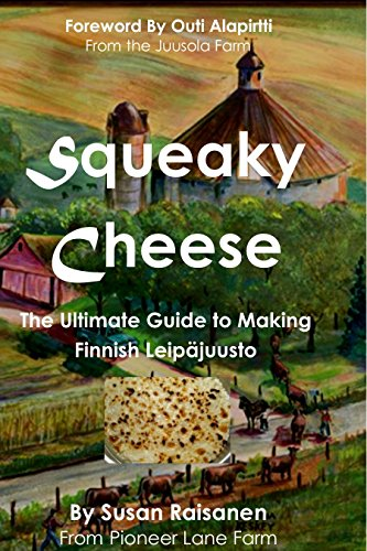 Squeaky Cheese: The Ultimate Guide to Making Finnish Leipajuusto by Susan Raisanen