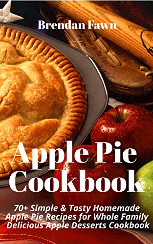 Apple Pie Cookbook: 70+ Simple & Tasty Homemade Apple Pie Recipes for Whole Family Delicious Apple Desserts Cookbook by Brendan Fawn