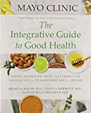 Mayo Clinic: The Integrative Guide to Good Health: Home Remedies Meet Alternative Therapies to Transform Well-Being