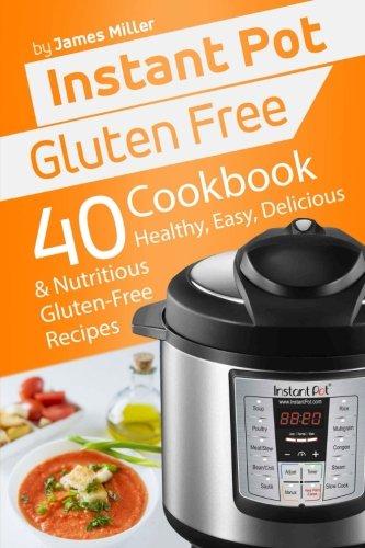 Instant Pot Gluten Free 40 Healthy Easy Delicious Nutritious Gluten Free Recipes Instant Pot Cookbooks Volume 4