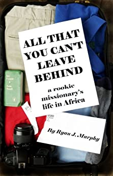All That You Can't Leave Behind: A Rookie Missionary's Life in Africa by [Murphy, Ryan J.]